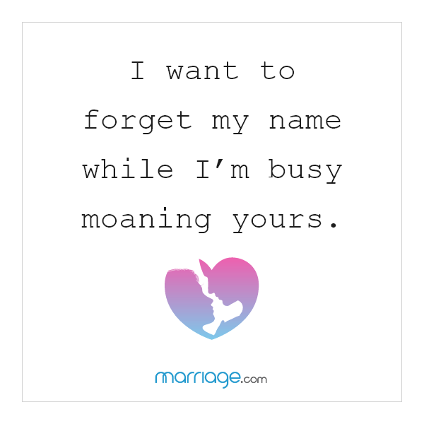 I want to forget my name while I'm busy moaning yours.