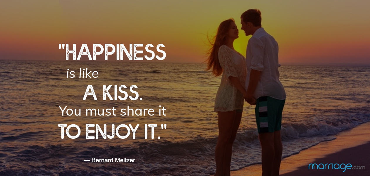 """Happiness is like a kiss. You must share it to enjoy it.\""— Bernard Meltzer"