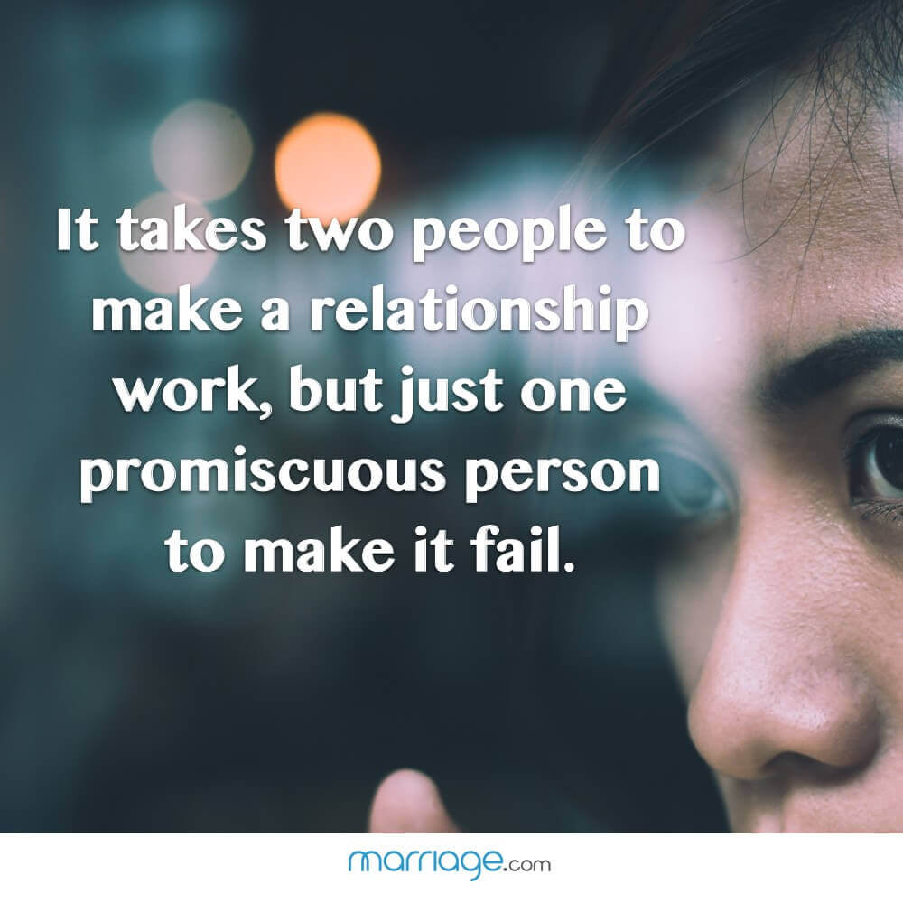 It takes two people to make a relationship work, but just one promiscuous person to make it fail.