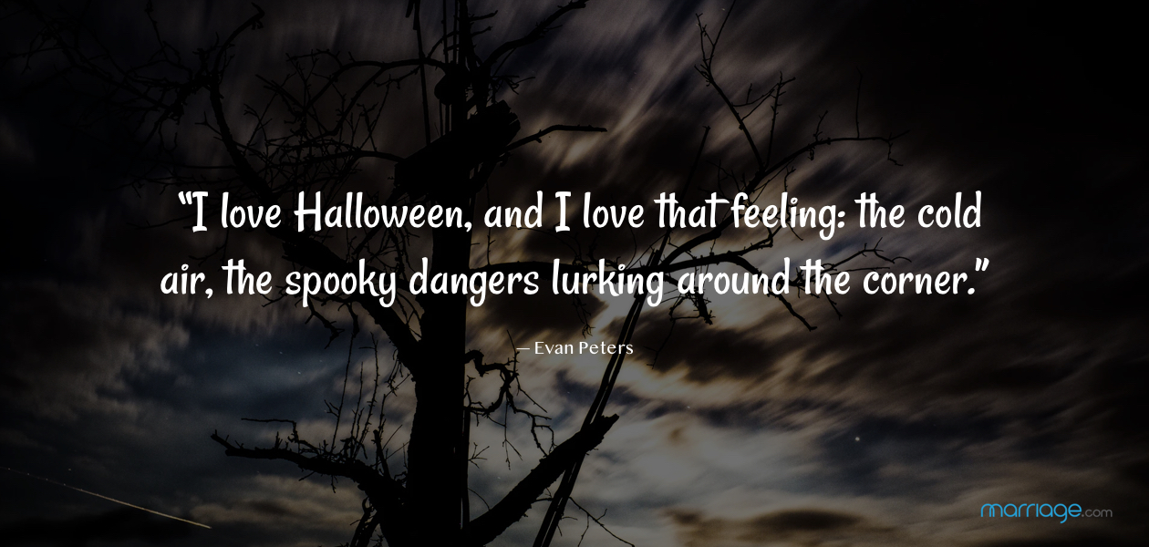 """I love Halloween, and I love that feeling: the cold air, the spooky dangers lurking around the corner.""— Evan Peters"