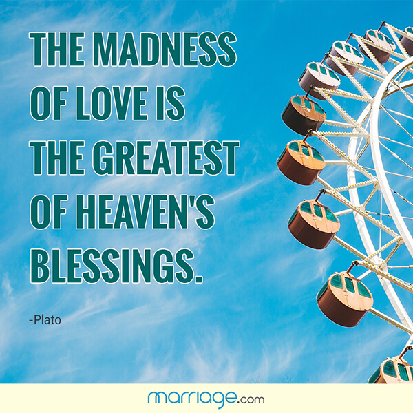 The madness of love is the greatest of heaven\'s blessings. - Plato