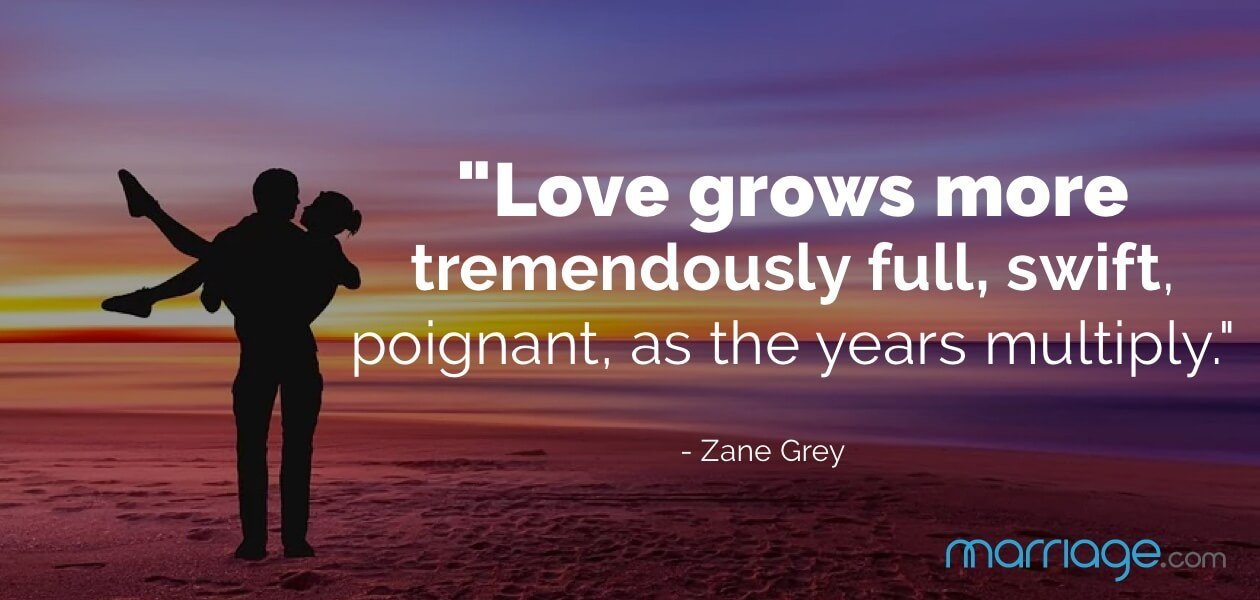 """Love grows more tremendously full, swift, poignant, as the years multiply.\"" - Zane Grey"