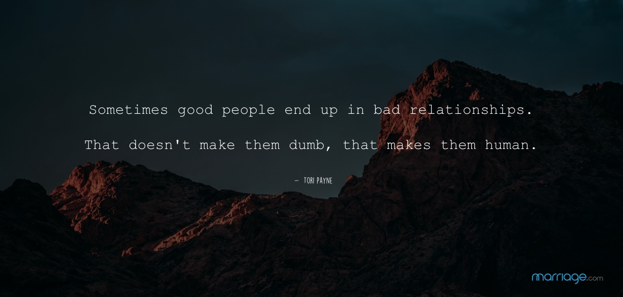 Sometimes good people end up in bad relationships. That doesn't make them dumb, that makes them human. - Tori Payne