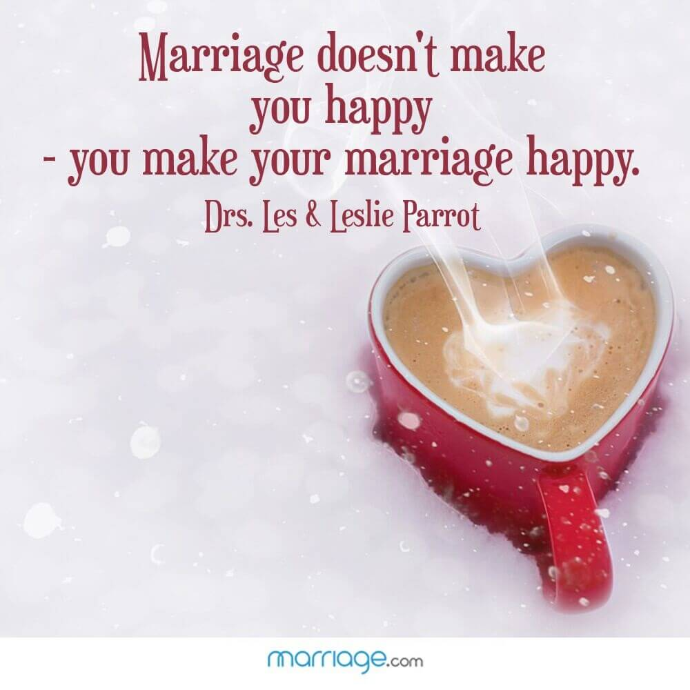 Marriage doesn't make you happy - you make your marriage happy. Drs.Les & Leslie Parrot