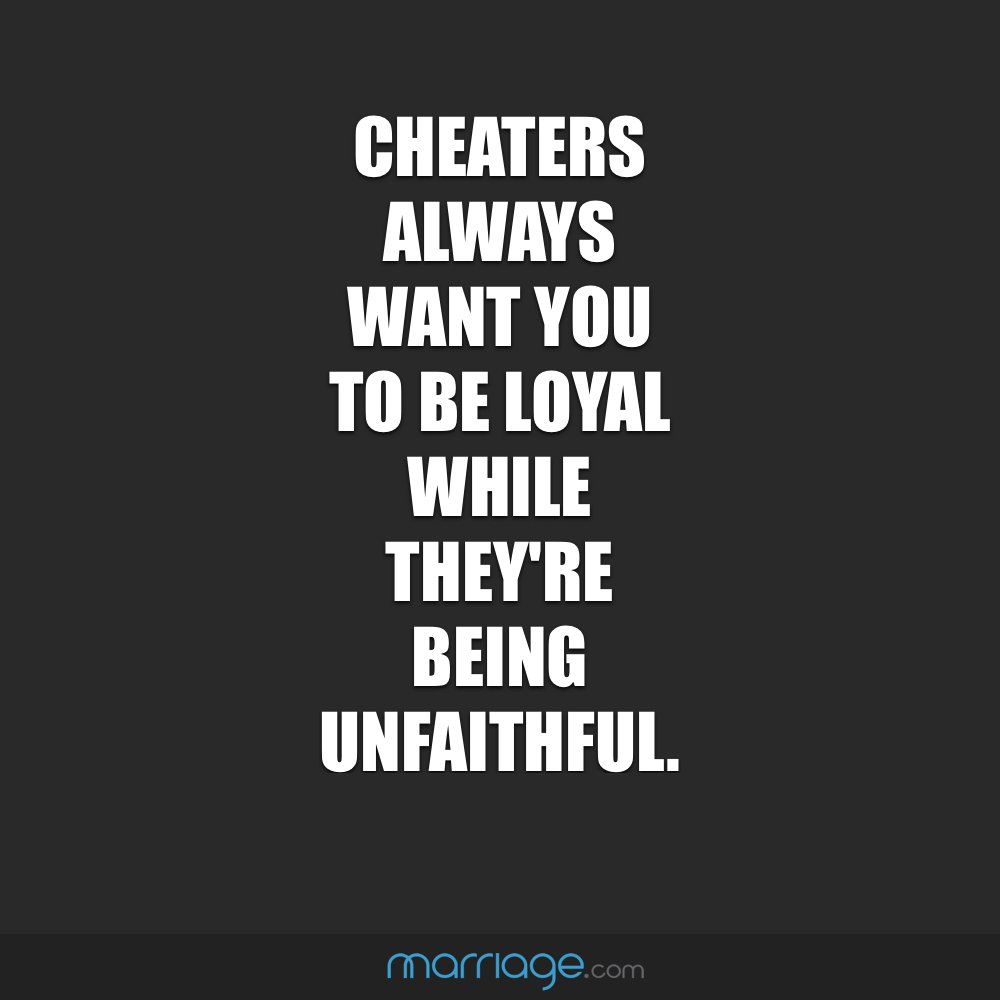 Cheaters Always Want You to Be Loyal While They're Being Unfaithful .