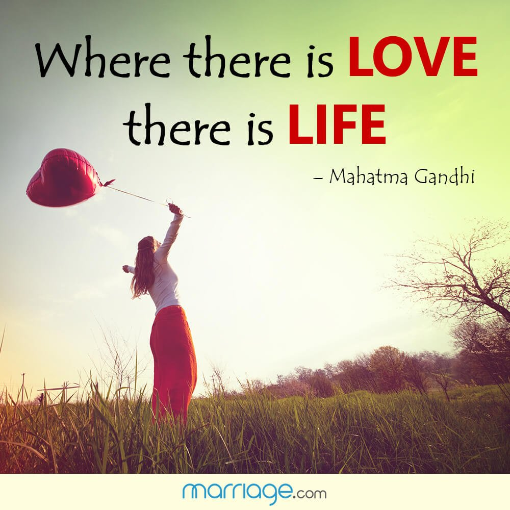 Where there is love there is life! - Mahatma Gandhi