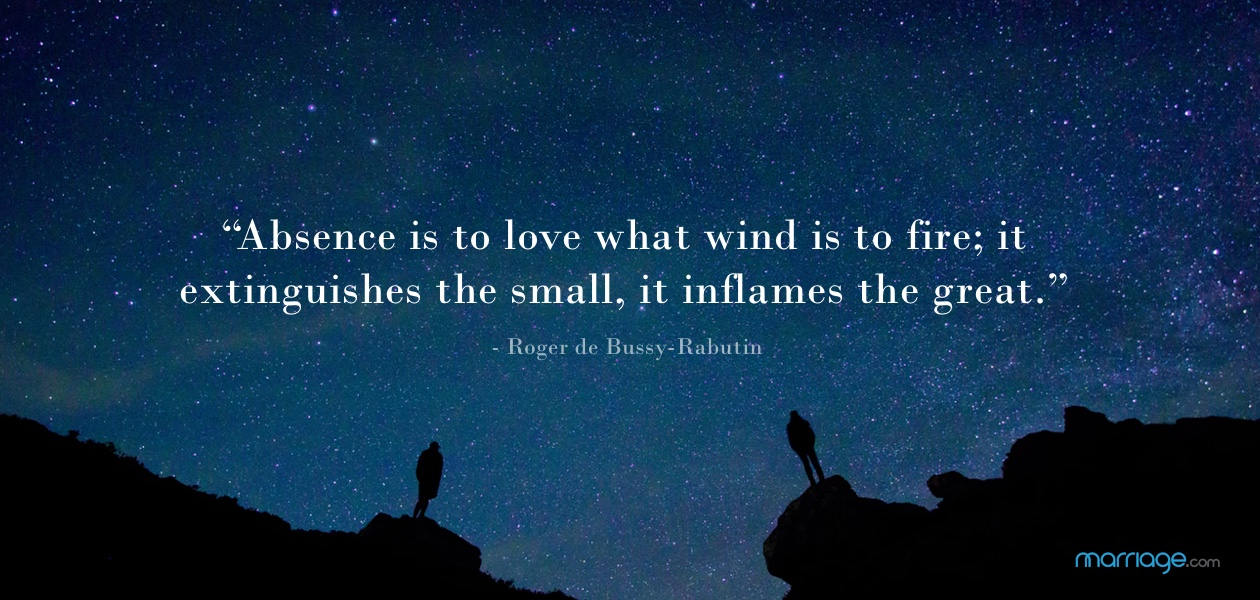"""Absence is to love what wind is to fire; it extinguishes the small, it inflames the great."" - Roger de Bussy-Rabutin"