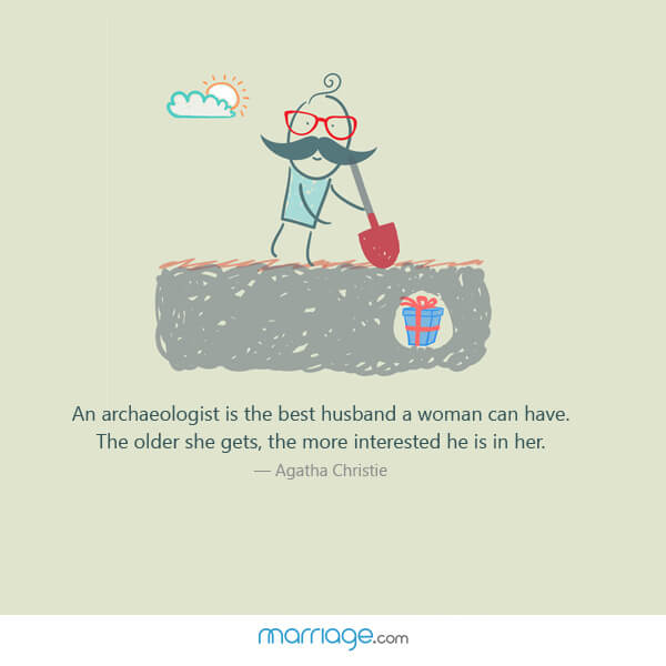 An archaeologist is the best husband a woman can have. the older she gets, the more interested he is in her. - Agatha Christie