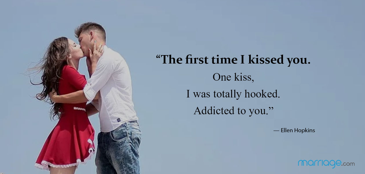 """The first time I kissed you. One kiss, I was totally hooked. Addicted to you."" — Ellen Hopkins"