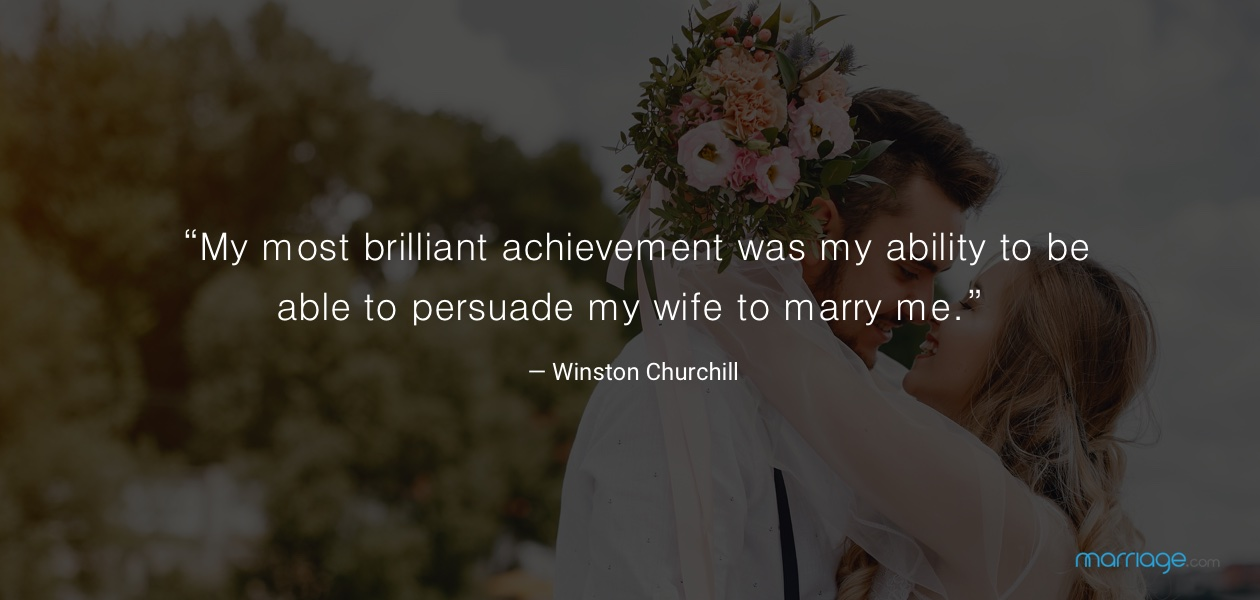 """My most brilliant achievement was my ability to be able to persuade my wife to marry me."" — Winston Churchill"