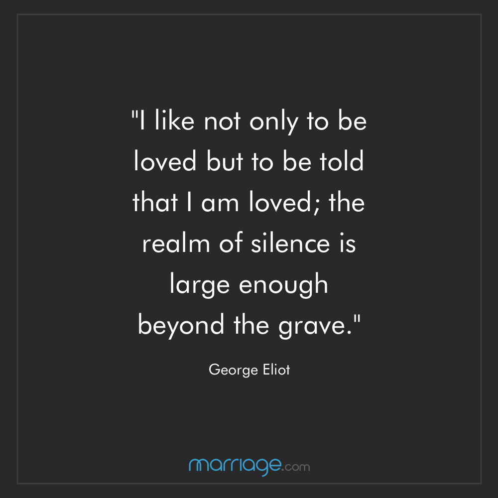 ""\""""I like not only to be loved but to be told that I am loved; the realm of silence is large enough beyond the grave."""" ― George Eliot""1000|1000|?|en|2|2fa8400852a85a5f765bee72f5cd2b4d|False|UNLIKELY|0.31232237815856934