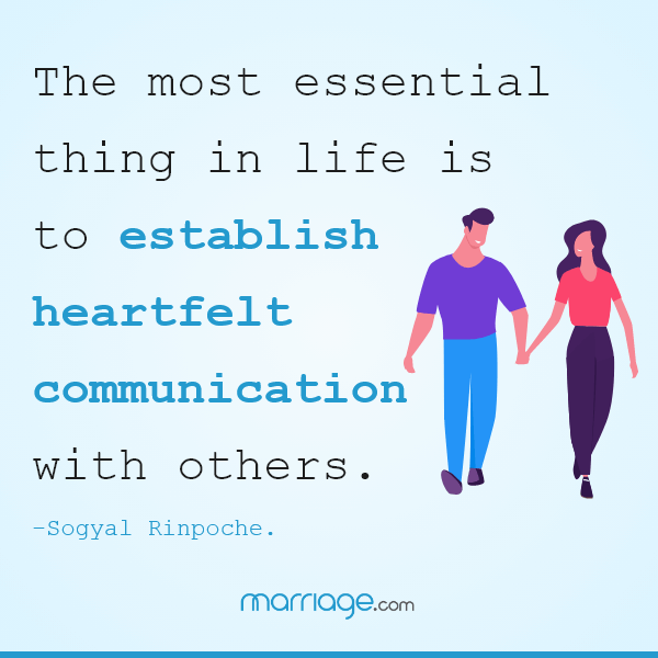 The most essential thing in life is to establish heartfelt communication with others. –  Sogyal Rinpoche.
