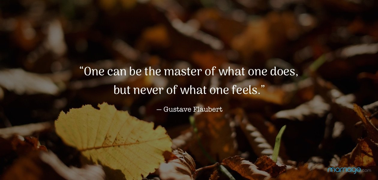 """One can be the master of what one does, but never of what one feels."" ― Gustave Flaubert"