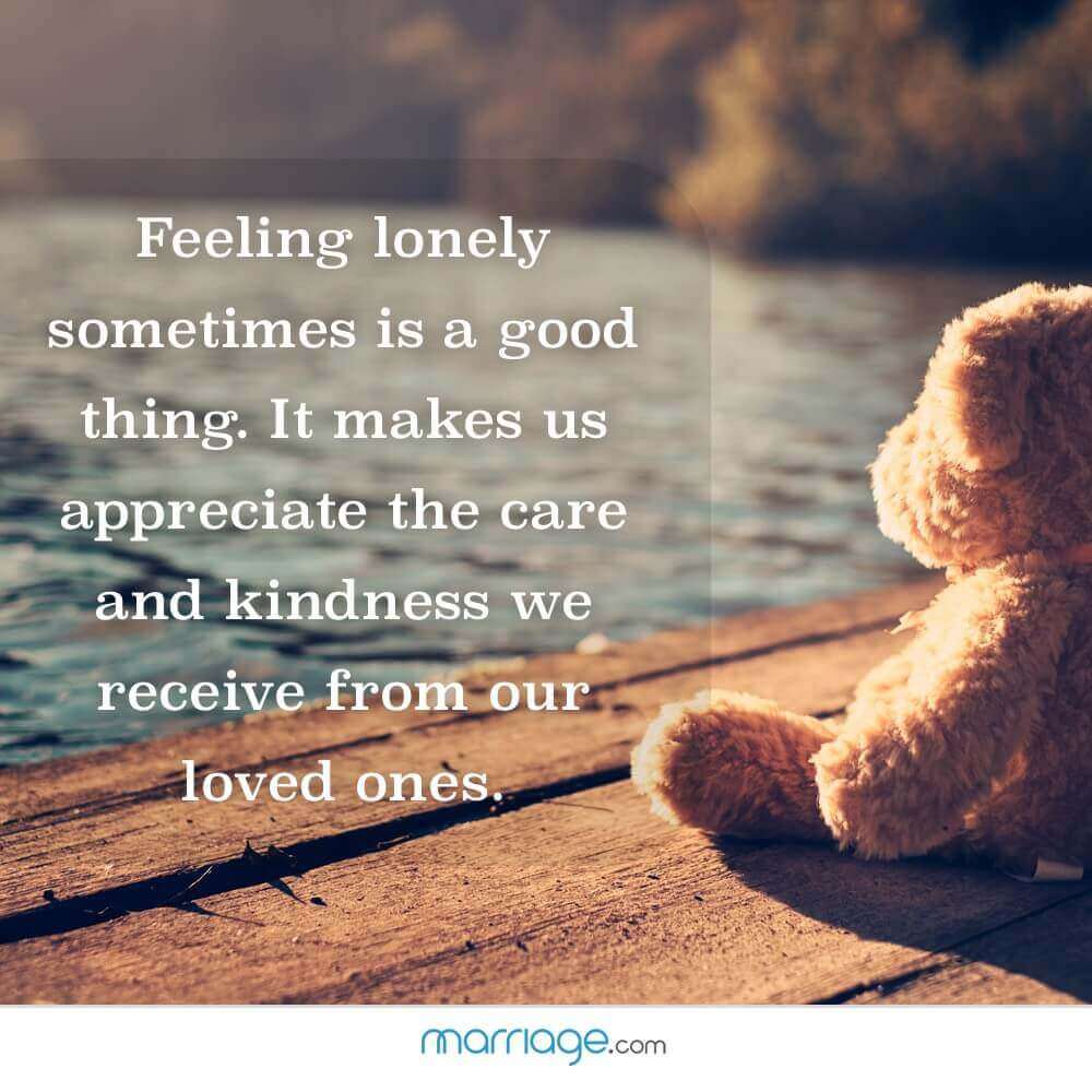 Feeling lonely sometimes is a good thing. It makes us appreciate the care and kindness we receive from our loved ones.