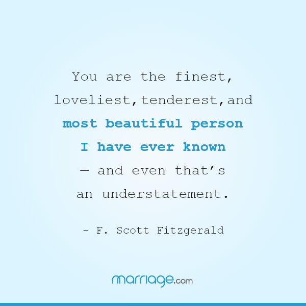 You are the finest, loveliest, tenderest, and most beautiful person I have ever known — and even that's an understatement.― F. Scott Fitzgerald