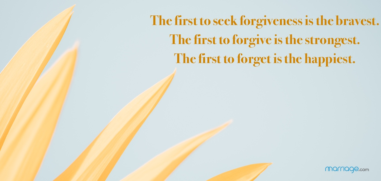 The first to seek forgiveness is the bravest. The first to forgive is the strongest. The first to forget is the happiest.