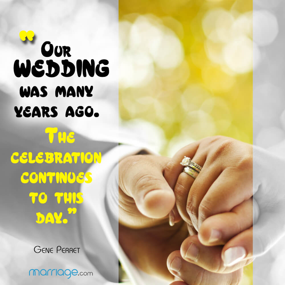 """Our wedding was many years ago. The celebration continues to this day.\"" - Gene Perret"