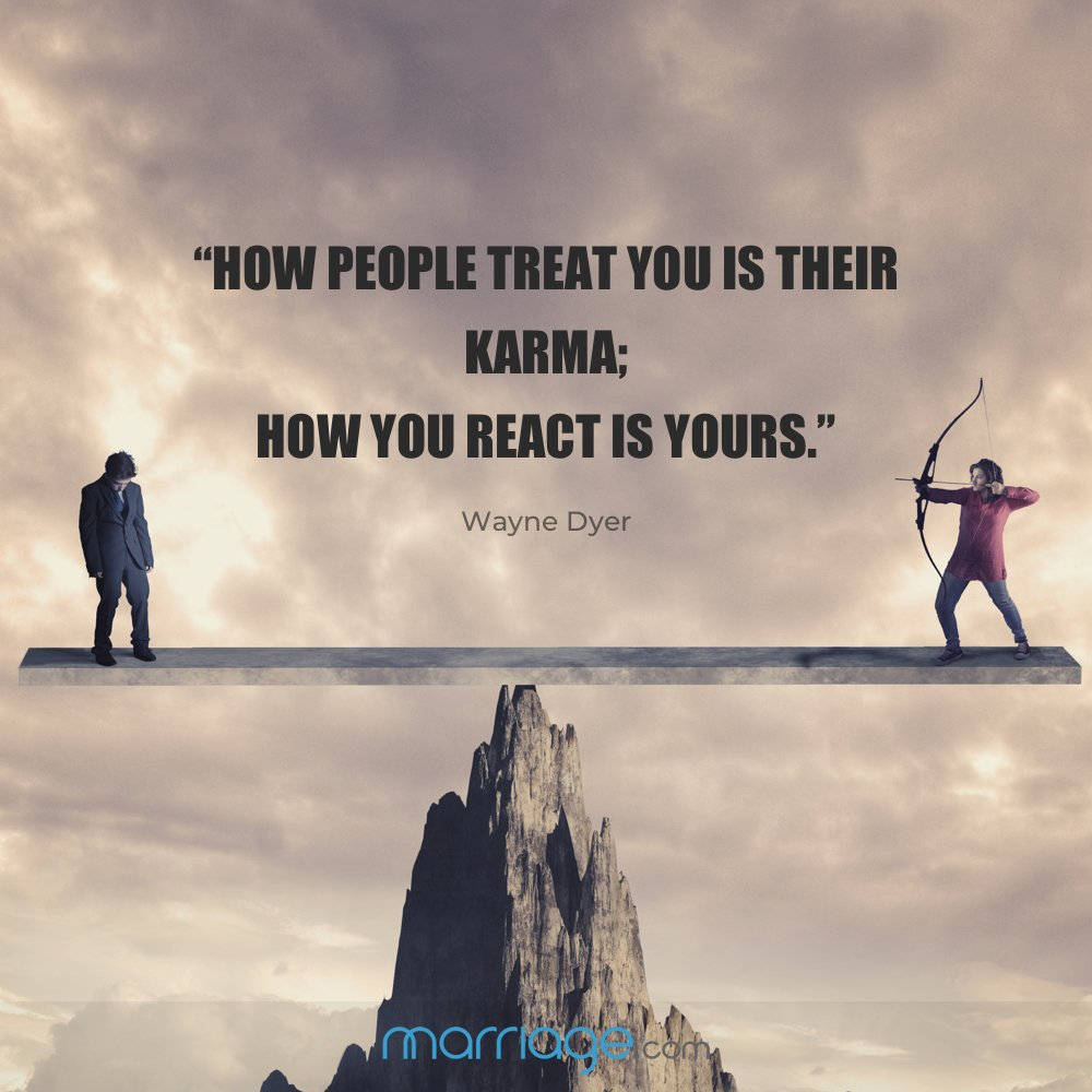 """How people treat you is their karma; how you react is yours."" -Wayne Dyer"