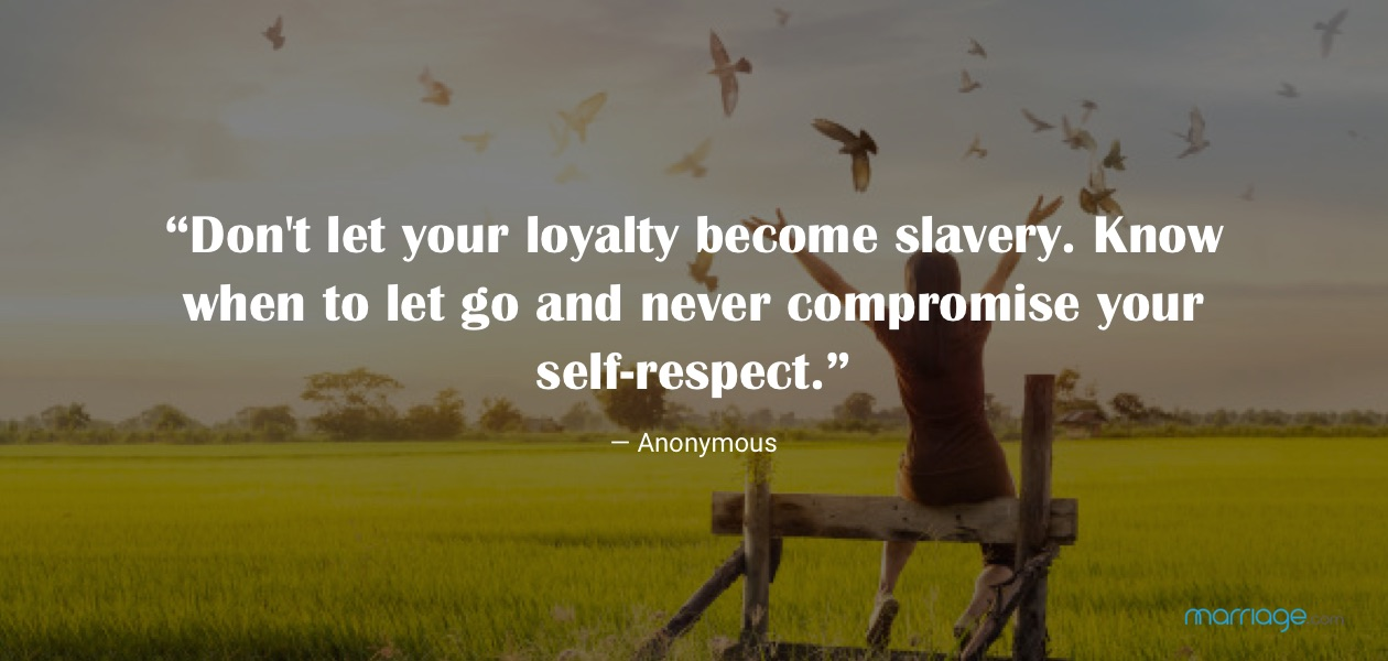"""""""Don't let your loyalty become slavery. Know when to let go and never compromise your self-respect."""" — Anonymous"""