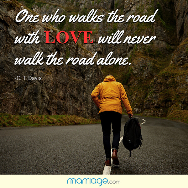 One who walks the road with love will never walk the road alone. - C.T.Davis