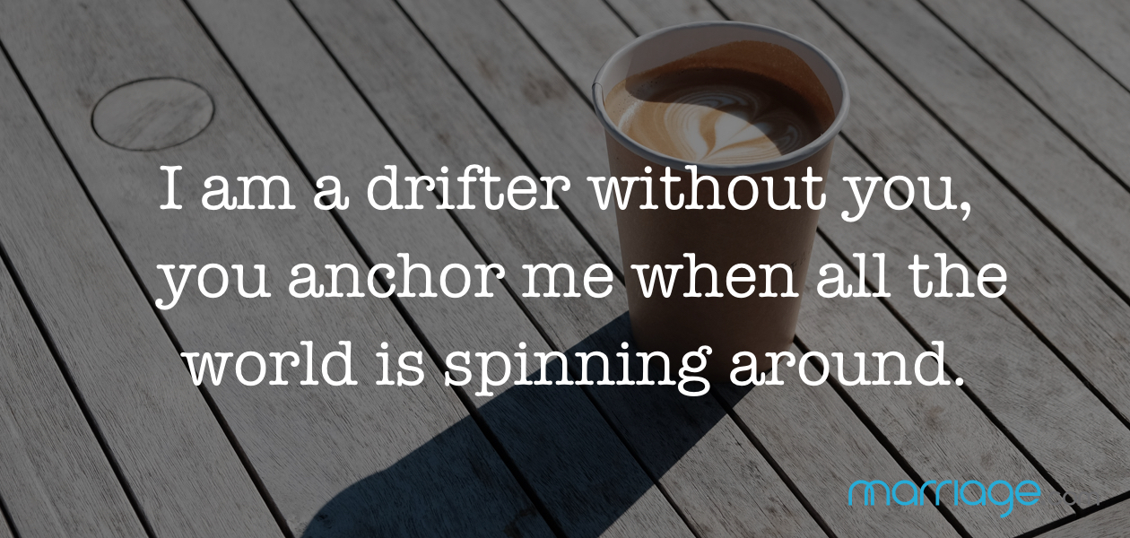 I am a drifter without you, you anchor me when all the world is spinning around.