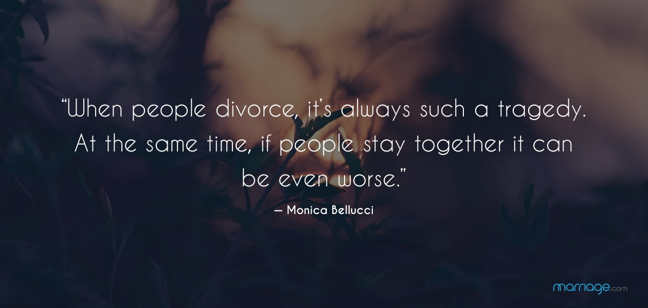 """""""When people divorce, it's always such a tragedy. At the same time, if people stay together it can be even worse.""""— Monica Bellucci"""
