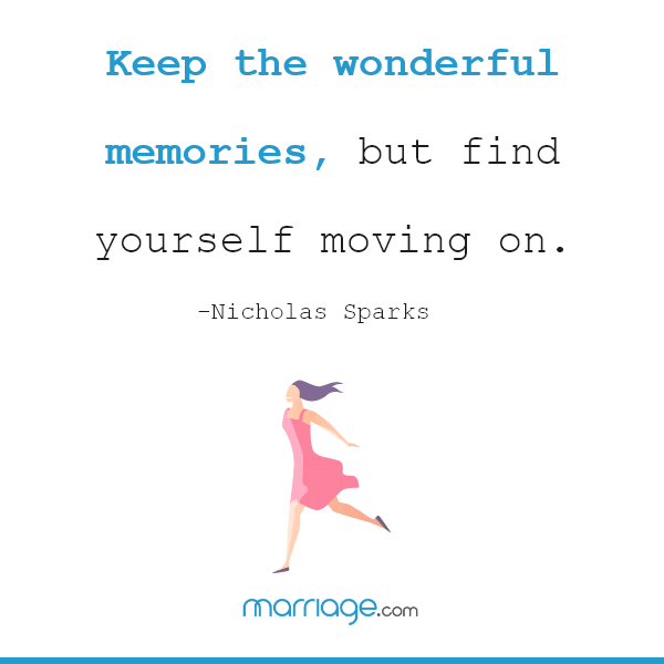 Keep the wonderful memories, but find yourself moving on. – Nicholas Sparks