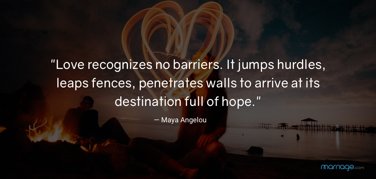 """Love recognizes no barriers. It jumps hurdles, leaps fences, penetrates walls to arrive at its destination full of hope.\"" —​ Maya Angelou"