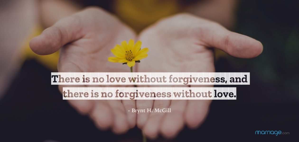 There is no love without forgiveness, and there is no forgiveness without love. - Brynt H. McGill