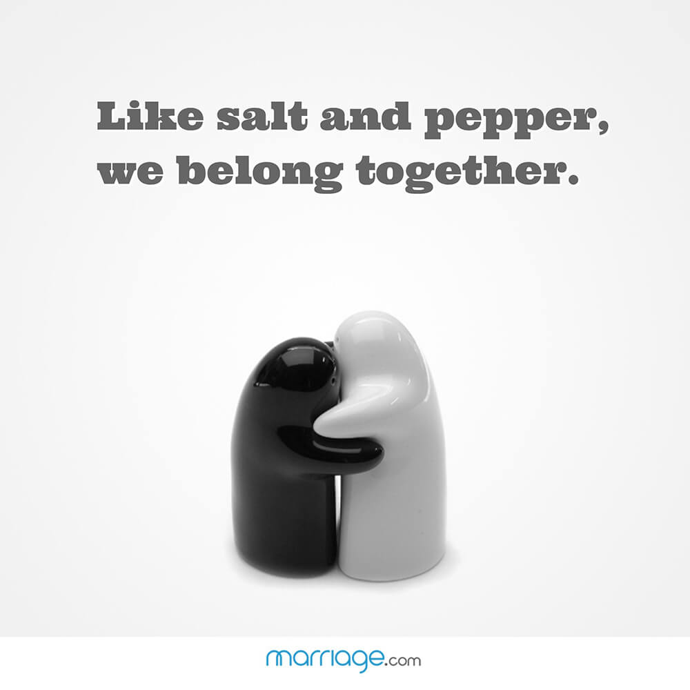Like salt and pepper, we belong together.