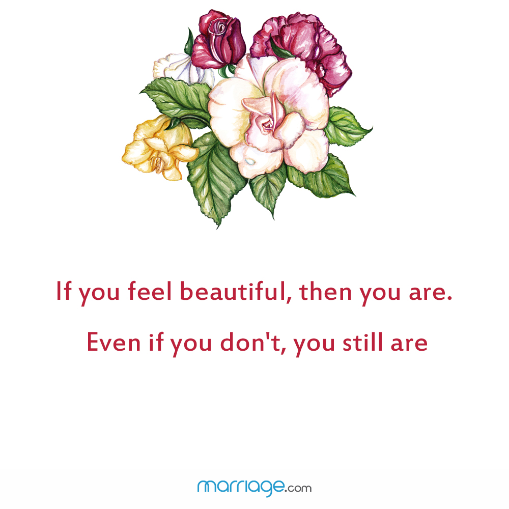 If you feel beautiful, then you are. Even if you don't, you still are