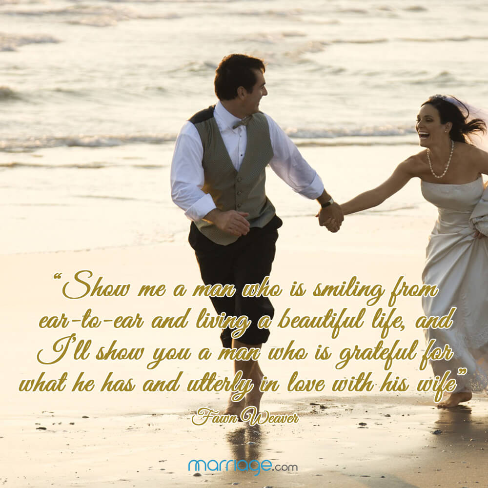 """Show me a man who is smiling from ear-to-ear and living a beautiful life, and I\'ll show you a man who is grateful for what he has and utterly in love with his wife\"" - Fawn Weaver"