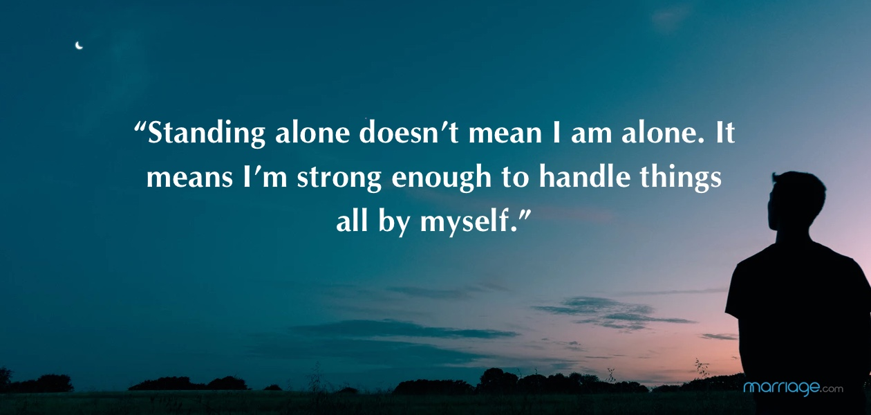 """Standing alone doesn't mean I am alone. It means I'm strong enough to handle things all by myself."""