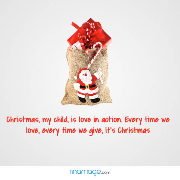 Christmas, my child, is love in action. Every time we love, every time we give, it\'s Christmas
