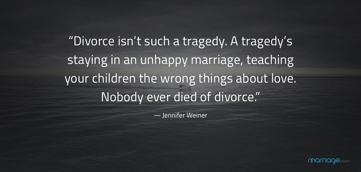 """Divorce isn't such a tragedy. A tragedy's staying in an unhappy marriage, teaching your children the wrong things about love. Nobody ever died of divorce."" ― Jennifer Weiner"