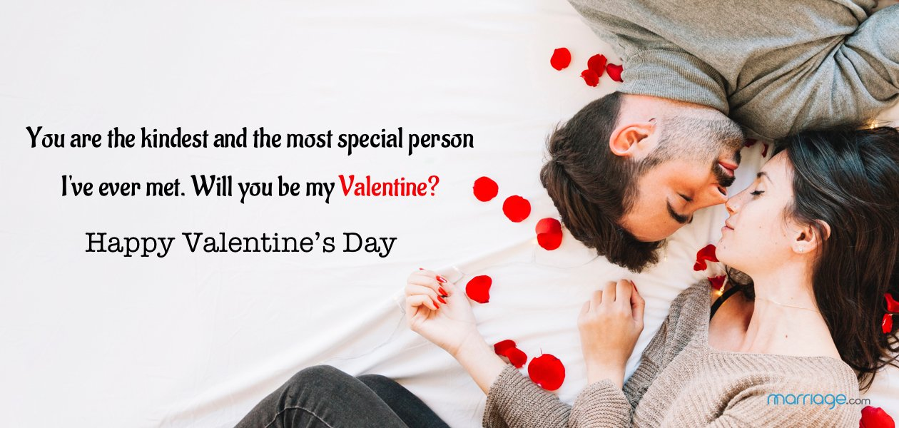 You are the kindest and most special person I've ever met. Will you be my Valentine?