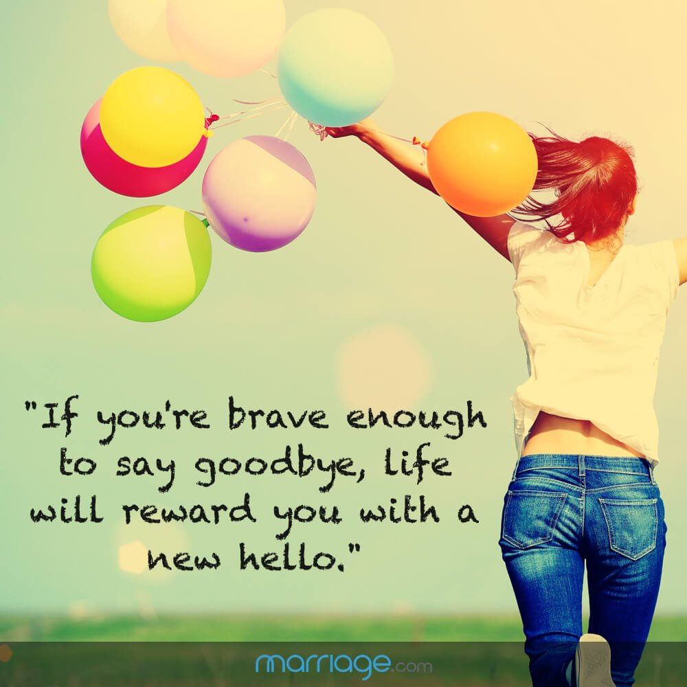 """If you're brave enough to say goodbye, life will reward you with a new hello."""