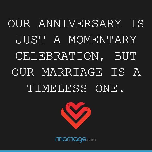Our anniversary is just a momentary celebration, but our marriage is a timeless one.