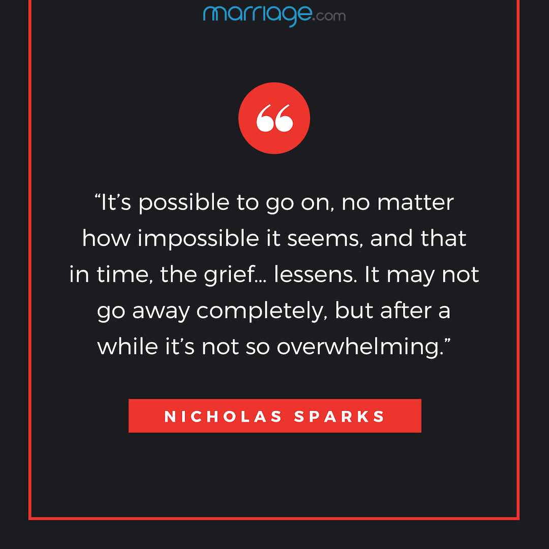 """It's possible to go on, no matter how impossible it seems, and that in time, the grief… lessens. It may not go away completely, but after a while it's not so overwhelming."" - Nicholas Sparks"