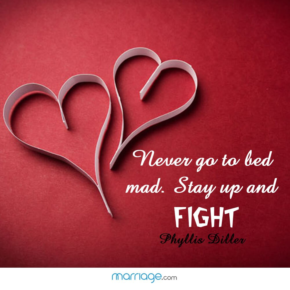 Never go to bed mad. Stay up and fight - Phyllis Diller