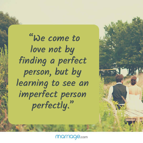 """We come to love not by finding a perfect person, but by learning to see an imperfect person perfectly.\"""