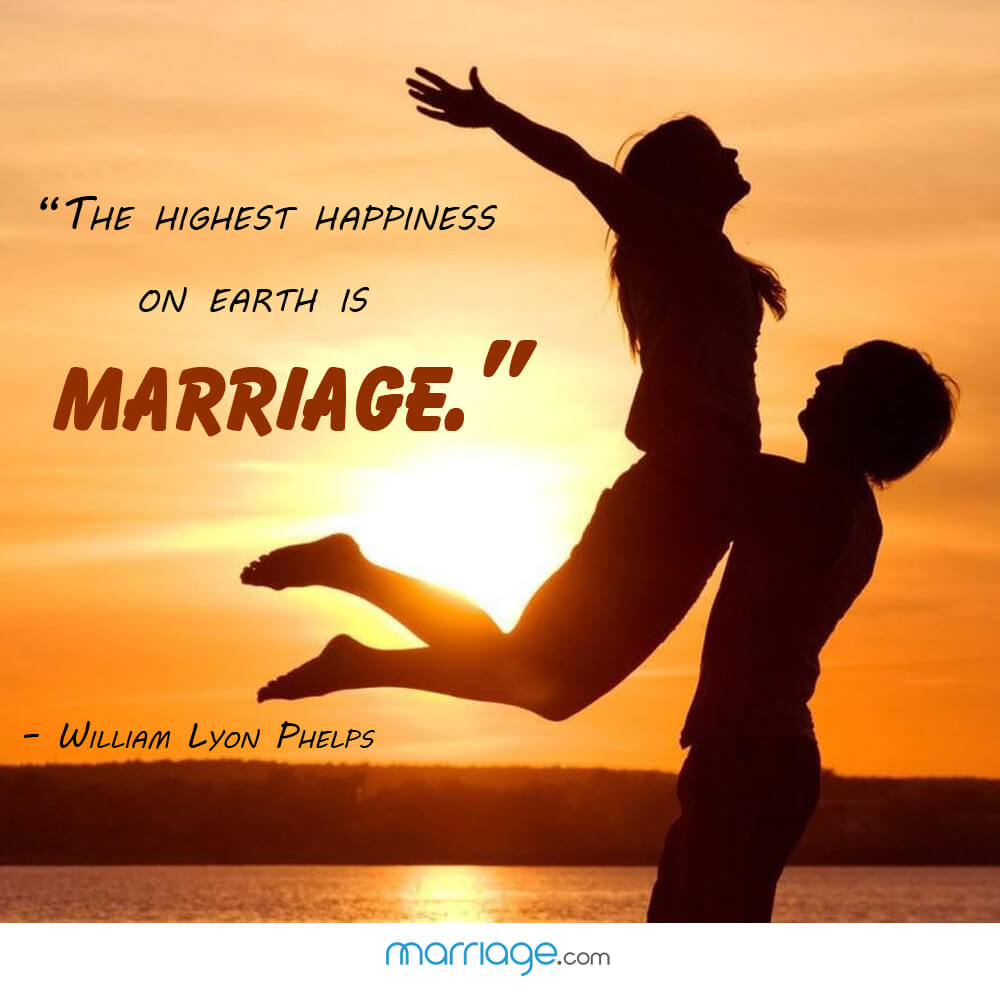 """ The highest happiness on earth is marriage.\"" - William Lyon Phelps"