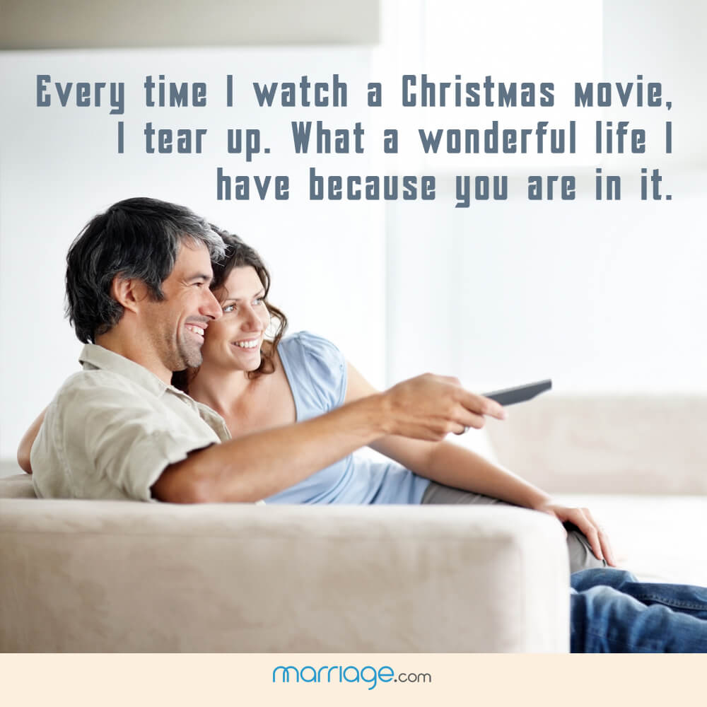 Every time I watch a Christmas movie, I tear up. What a wonderful life I have because you are in it.
