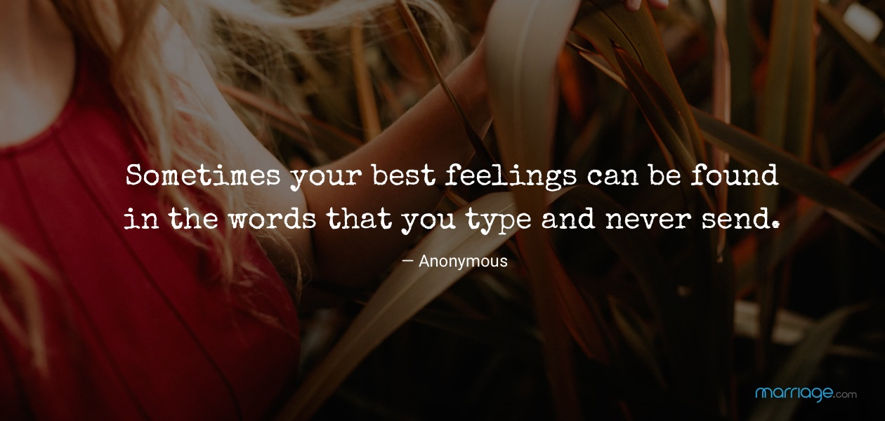 Sometimes your best feelings can be found in the words that you type and never send. — Anonymous