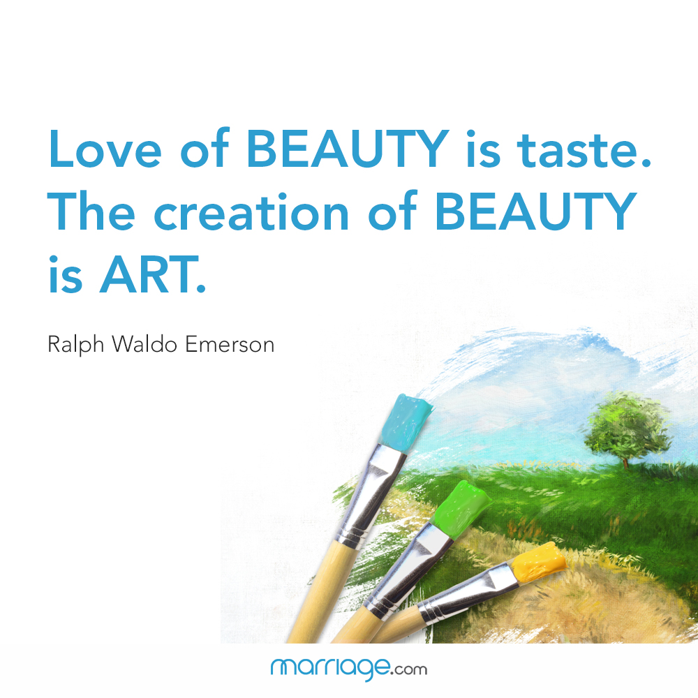Love of beauty is taste. the creation of beauty is art. Ralph Waldo Emerson