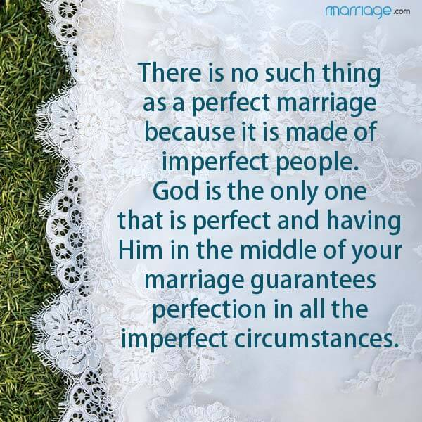 There is no such thing as a perfect marriage because it is made of imperfect people.  God is the only one that is perfect and having Him in the middle of your marriage guarantees perfection in all the imperfect circumstances.
