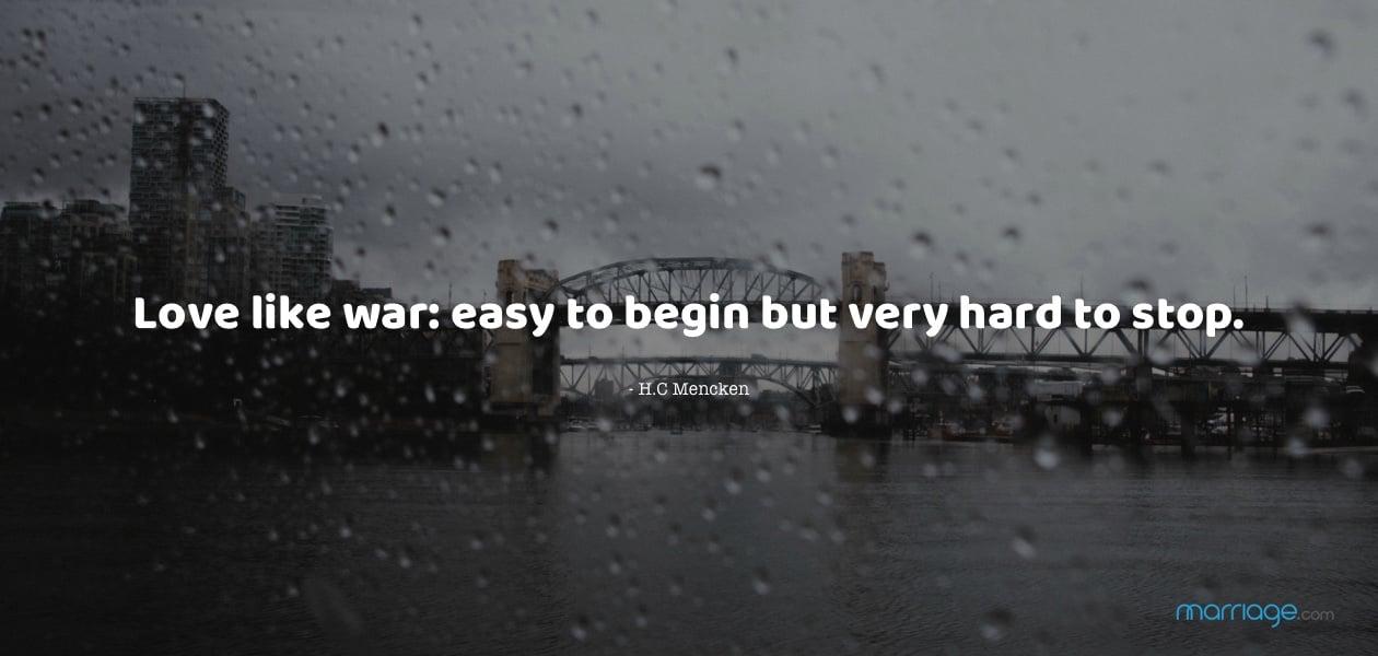 Love like war: easy to begin but very hard to stop - H.C Mencken
