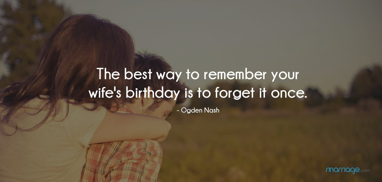 The best way to remember your wife's birthday is to forget it once. - Ogden Nash