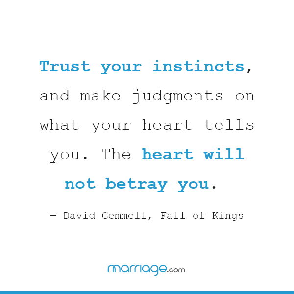 Trust your instincts, and make judgments on what your heart tells you. The heart will not betray you. ― David Gemmell, Fall of Kings