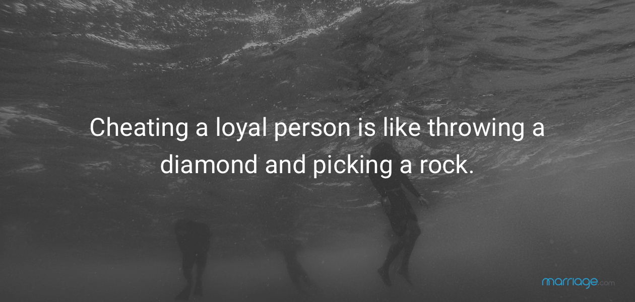 Cheating a loyal person is like throwing a diamond and picking a rock.